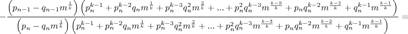 $$-\dfrac{\left( p_{n-1}-q_{n-1}m^{\frac{1}{k}}\right) \left( p_n^{k-1}+p_n^{k-2}q_nm^{\frac{1}{k}}+p_n^{k-3}q_n^2m^{\frac{2}{k}}+...+p_n^2q_n^{k-3}m^{\frac{k-3}{k}}+p_nq_n^{k-2}m^{\frac{k-2}{k}}+q_n^{k-1}m^{\frac{k-1}{k}}\right)}{\left( p_n-q_nm^{\frac{1}{k}}\right)\left( p_n^{k-1}+p_n^{k-2}q_nm^{\frac{1}{k}}+p_n^{k-3}q_n^2m^{\frac{2}{k}}+...+p_n^2q_n^{k-3}m^{\frac{k-3}{k}}+p_nq_n^{k-2}m^{\frac{k-2}{k}}+q_n^{k-1}m^{\frac{k-1}{k}}\right)}=$$