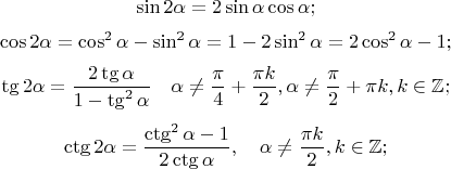 $$\sin 2 \alpha = 2 \sin \alpha \cos \alpha;$$ $$ \cos 2 \alpha = \cos^2 \alpha - \sin^2 \alpha =1 - 2 \sin^2 \alpha = 2 \cos^2 \alpha -1;$$ $$\tg 2\alpha=\frac{2\tg \alpha}{1-\tg^2\alpha} \quad \alpha \ne \frac{\pi}{4}+\frac{\pi k}{2},  \alpha \ne \frac{\pi}{2}+\pi k, k \in \mathbb{Z};$$ $$ \ctg 2\alpha = \frac{\ctg^2 \alpha -1}{2\ctg \alpha}, \quad \alpha \ne \frac{\pi k}{2}, k \in \mathbb{Z};$$
