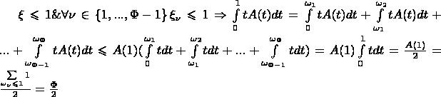 $\xi \leqslant 1 \& \forall \nu \in \left\lbrace1, ..., \Phi-1\right\rbrace \xi_\nu \leqslant 1 \Rightarrow \int\limits_{0}^{1} tA(t)dt=\int\limits_{0}^{\omega_1}tA(t)dt+\int\limits_{\omega_1}^{\omega_2}tA(t)dt+...+\int\limits_{\omega_{\Phi-1}}^{\omega_\Phi}tA(t)dt \leqslant A(1)(\int\limits_{0}^{\omega_1}tdt+\int\limits_{\omega_1}^{\omega_2}tdt+...+\int\limits_{\omega_{\Phi-1}}^{\omega_\Phi}tdt)=A(1)\int\limits_{0}^{1}tdt=\frac{A(1)}{2}=\frac{\sum\limits_{\omega_\nu \leqslant 1}1}{2}=\frac{\Phi}{2}$