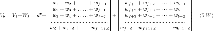 $$V_b=V_f+W_f=d^p+ \begin{bmatrix} w_1+w_2+ …..+w_{f+0}\\ w_2+w_3+ …..+w_{f+1}\\ w_3+w_4+ …..+w_{f+2}\\ .......................................\\ w_d+w_{1+d}+...+w_{f-1+d} \end{bmatrix} + \begin{bmatrix} w_{f+1}+w_{f+2}+ …+w_{b+0}\\ w_{f+2}+w_{f+3}+ …+w_{b+1}\\ w_{f+3}+w_{f+4}+ …+w_{b+2}\\ .........................................\\ w_{f+d}+w_{f+1+d}+...+w_{b-1+d} \end{bmatrix} \quad (5.W)$$