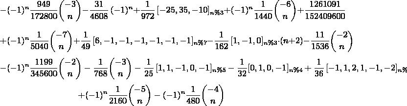 $$-(-1)^n{\frac {949}{172800}\binom{-3}{n}}-{\frac {31}{4608}\,(-1)^n}+\frac{1}{972}\,[-25,35,-10]_{n\%3}+(-1)^n{\frac {1}{1440}\binom{-6}{n}}+{\frac {1261091}{152409600}}$$ $$+(-1)^n{\frac {1}{5040}\binom{-7}{n}}+\frac{1}{49}\,[6,-1,-1,-1,-1,-1,-1]_{n\%7} - \frac{1}{162}\,[1,-1,0]_{n\%3}\cdot(n+2)-{\frac {11}{1536}\binom{-2}{n}}$$ $$-(-1)^n{\frac {1199}{345600}\binom{-2}{n} - {\frac {1}{768}\binom{-3}{n}} - \frac{1}{25}\,[1,1,-1,0,-1]_{n\%5} - \frac{1}{32}[0,1,0,-1]_{n\%4} + \frac{1}{36}\,[-1,1,2,1,-1,-2]_{n\%6}$$ $$+(-1)^n{\frac {1}{2160}\binom{-5}{n}} - (-1)^n{\frac {1}{480}\binom{-4}{n}}$$