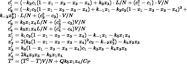 $c_1 ' = (-k_3 c_1 (1 - x_1 - x_2 - x_3 - x_4) + k_3 x_3) \cdot L / N + (c_1 ^ {0} - c_1) \cdot V / N$  $c_2 ' = (-k_1 c_2 (1 - x_1 - x_2 - x_3 - x_4) + k_{-1} x_1 - k_2 c_2 (1 - x_1 - x_2 - x_3 - x_4) ^ {2} + k_{-2} x_2 ^ 2) \cdot L / N + (c_2 ^ {0} - c_2) \cdot V / N$  $c_3 ' = k_5 x_1 x_4 L / N + (c_3^0 - c_3) V / N$  $c_4 ' = k_5 x_1 x_4 L / N + (c_4 ^ 0 - c_4) V / N$  $x_1 ' = k_1 c_2 (1 - x_1 - x_2 - x_3 - x_4) - k_{-1} x_1 - k_5 x_1 x_4$  $x_2 ' = 2(k_2 (1 - x_1 - x_2 - x_3 - x_4) ^ 2 c_2 - k_{-2} x_2 ^ 2) - k_4 x_2 x_3$  $x_3 ' = k_3(1- x_1 - x_2 - x_3 - x_4) c_1 - k_3 x_3 - k_4 x_2 x_3$  $x_4 ' = 2 k_4 x_2 x_3 - k_5 x_1 x_4$  $T' = (T^0 - T) V / N + Q k_5 x_1 x_4 / C_P$