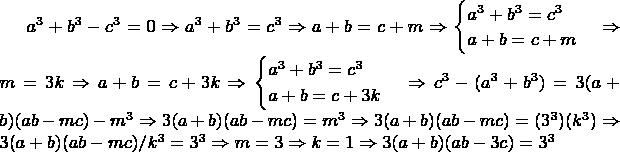 $a^3+b^3-c^3=0 \Rightarrow a^3+b^3=c^3 \Rightarrow a+b=c+m \Rightarrow \begin{cases} a^3+b^3=c^3\\a+b=c+m\end{cases} \Rightarrow m=3k \Rightarrow a+b=c+3k \Rightarrow \begin{cases}a^3+b^3=c^3\\a+b=c+3k\end{cases} \Rightarrow c^3-(a^3+b^3)=3(a+b)(ab-mc)-m^3 \Rightarrow 3(a+b)(ab-mc)= m^3 \Rightarrow 3(a+b)(ab-mc)=(3^3)(k^3)  \Rightarrow 3(a+b)(ab-mc)/k^3=3^3 \Rightarrow m=3 \Rightarrow k=1 \Rightarrow 3(a+b)(ab-3c)=3^3$