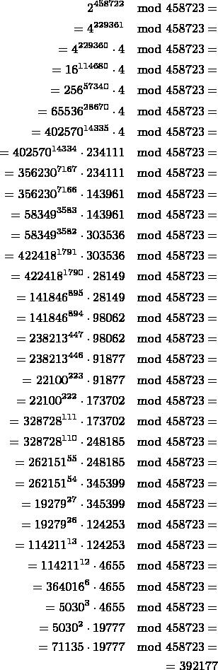 $$\begin{align} 2^{458722}\mod458723=\\ =4^{229361}\mod458723=\\ =4^{229360}\cdot4\mod458723=\\ =16^{114680}\cdot4\mod458723=\\ =256^{57340}\cdot4\mod458723=\\ =65536^{28670}\cdot4\mod458723=\\ =402570^{14335}\cdot4\mod458723=\\ =402570^{14334}\cdot234111\mod458723=\\ =356230^{7167}\cdot234111\mod458723=\\ =356230^{7166}\cdot143961\mod458723=\\ =58349^{3583}\cdot143961\mod458723=\\ =58349^{3582}\cdot303536\mod458723=\\ =422418^{1791}\cdot303536\mod458723=\\ =422418^{1790}\cdot28149\mod458723=\\ =141846^{895}\cdot28149\mod458723=\\ =141846^{894}\cdot98062\mod458723=\\ =238213^{447}\cdot98062\mod458723=\\ =238213^{446}\cdot91877\mod458723=\\ =22100^{223}\cdot91877\mod458723=\\ =22100^{222}\cdot173702\mod458723=\\ =328728^{111}\cdot173702\mod458723=\\ =328728^{110}\cdot248185\mod458723=\\ =262151^{55}\cdot248185\mod458723=\\ =262151^{54}\cdot345399\mod458723=\\ =19279^{27}\cdot345399\mod458723=\\ =19279^{26}\cdot124253\mod458723=\\ =114211^{13}\cdot124253\mod458723=\\ =114211^{12}\cdot4655\mod458723=\\ =364016^{6}\cdot4655\mod458723=\\ =5030^{3}\cdot4655\mod458723=\\ =5030^{2}\cdot19777\mod458723=\\ =71135\cdot19777\mod458723=\\ =392177\\ \end{align}$$
