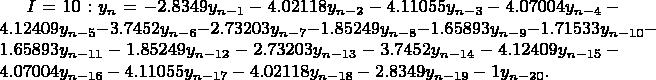 $I=10: y_n=-2.8349y_{n-1}-4.02118y_{n-2}-4.11055y_{n-3}-4.07004y_{n-4}-4.12409y_{n-5}-3.7452y_{n-6}-2.73203y_{n-7}-1.85249y_{n-8}-1.65893y_{n-9}-1.71533y_{n-10}-1.65893y_{n-11}-1.85249y_{n-12}-2.73203y_{n-13}-3.7452y_{n-14}-4.12409y_{n-15}-4.07004y_{n-16}-4.11055y_{n-17}-4.02118y_{n-18}-2.8349y_{n-19}-1y_{n-20}.$