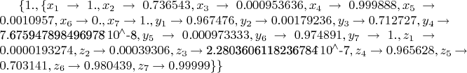 $\{1.,\{x_{1}\to 1.,x_{2}\to 0.736543,x_{3}\to 0.000953636,x_{4}\to 0.999888,x_{5}\to 0.0010957,x_{6}\to 0.,x_{7}\to 1.,y_{1}\to 0.967476,y_{2}\to 0.00179236,y_{3}\to 0.712727,y_{4}\to \text{7.675947898496978$\grave{ }$$\,{10}^{\wedge}$-8},y_{5}\to 0.000973333,y_{6}\to 0.974891,y_{7}\to 1.,z_{1}\to 0.0000193274,z_{2}\to 0.00039306,z_{3}\to \text{2.2803606118236784$\grave{ }$$\,{10}^{\wedge}$-7},z_{4}\to 0.965628,z_{5}\to 0.703141,z_{6}\to 0.980439,z_{7}\to 0.99999\}\}$