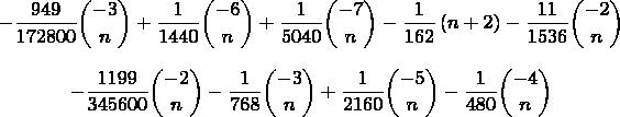 $$-{\frac {949}{172800}\binom{-3}{n}}+{\frac {1}{1440}\binom{-6}{n}}+{\frac {1}{5040}\binom{-7}{n}} - \frac{1}{162}\,(n+2) - {\frac {11}{1536}\binom{-2}{n}}$$ $$-{\frac {1199}{345600}\binom{-2}{n} - {\frac {1}{768}\binom{-3}{n}}+{\frac {1}{2160}\binom{-5}{n}} - {\frac {1}{480}\binom{-4}{n}}$$
