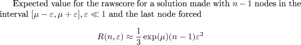 Expected value for the rawscore for a solution made with $n-1$ nodes in the interval  $[\mu-\varepsilon,\mu+\varepsilon], \varepsilon\ll1$ and the last node forced  $$R(n,\varepsilon)\approx \frac 1 3 \exp(\mu)(n-1)\varepsilon^2 $$
