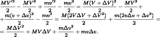 $\displaystyle \frac{MV'^2}{2}-\frac{MV^2}{2}+\frac{mv'^2}{2}-\frac{mv^2}{2}=\frac{M(V+\Delta V)^2}{2}-\frac{MV^2}{2}+$  $\displaystyle +\frac{m(v+\Delta v)^2}{2}-\frac{mv^2}{2}=\frac{M(2V\Delta V+\Delta V^2)}{2}+\frac{m(2v\Delta v+\Delta v^2)}{2}=$  $\displaystyle =\frac{M\Delta V^2}{2}+MV\Delta V+\frac{m\Delta v^2}{2}+mv\Delta v.$