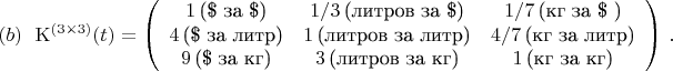 $$ {\rm K}^{(3\times 3)}(t) = \left(\begin{array}{ccc} 1\,\mbox{(\$ за \$)} & 1/3\,\mbox{(литров за \$)} & 1/7\,\mbox{(кг за \$ )}\\                                                            4\,\mbox{(\$ за литр)} & 1\,\mbox{(литров за литр)} & 4/7\,\mbox{(кг за литр)}\\                                                            9\,\mbox{(\$ за кг)} & 3\,\mbox{(литров за кг)} & 1\,\mbox{(кг за кг)} \end{array}\right)\, .\leqno (b) $$