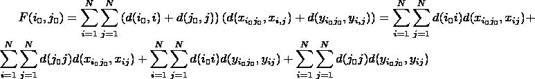 $\displaystyle F(i_0,j_0) = \sum\limits_{i=1}^N \sum\limits_{j=1}^N\left( d(i_0,i) + d(j_0,j)\right)\left( d(x_{i_0j_0},x_{i,j}) + d(y_{i_0j_0},y_{i,j}) \right) = \sum\limits_{i=1}^N \sum\limits_{j=1}^N d(i_0i) d(x_{i_0j_0},x_{ij}) +  \sum\limits_{i=1}^N \sum\limits_{j=1}^N d(j_0j) d(x_{i_0j_0},x_{ij}) +  \sum\limits_{i=1}^N \sum\limits_{j=1}^N d(i_0i) d(y_{i_0j_0},y_{ij}) +  \sum\limits_{i=1}^N \sum\limits_{j=1}^N d(j_0j) d(y_{i_0j_0},y_{ij}) $